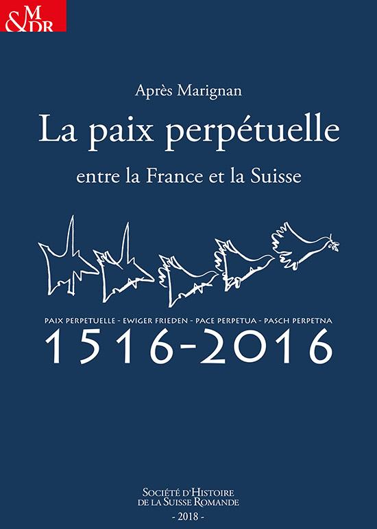 Après Marignan, la paix perpétuelle entre la France et la Suisse. Actes des colloques de Paris, 27 septembre / Fribourg, 30 novembre 2016